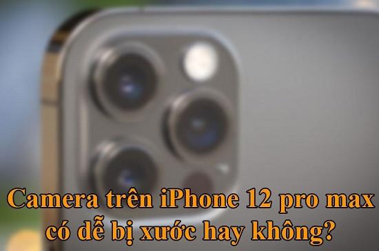 Camera iPhone 12 Pro Max có dễ trầy xước không