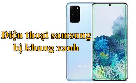 Lỗi điện thoại Samsung bị khung xanh